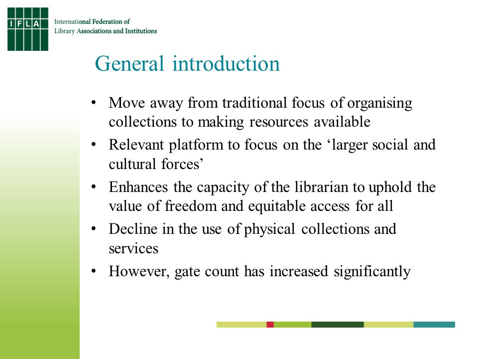 General introduction Move away from traditional focus of organising collections to making resources available Relevant platform to focus on the larger social and cultural forces Enhances the capacity of the librarian to uphold the value of freedom and equitable access for all Decline in the use of physical collections and services However, gate count has increased significantly