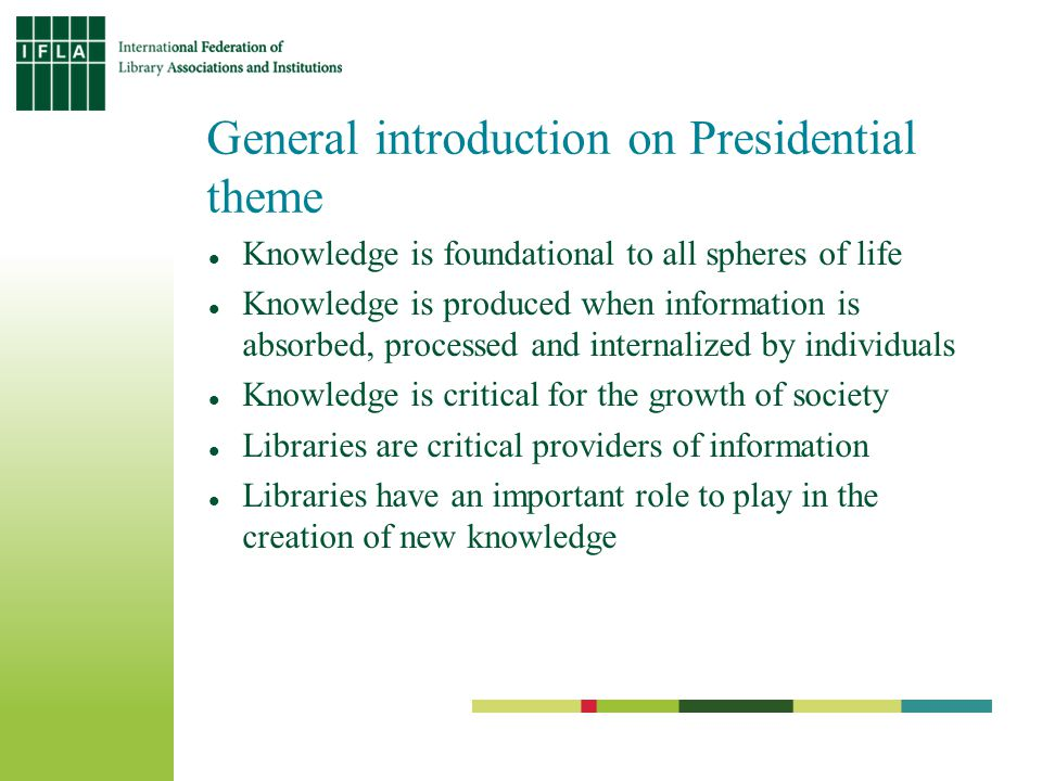 General introduction on Presidential theme Knowledge is foundational to all spheres of life Knowledge is produced when information is absorbed, processed and internalized by individuals Knowledge is critical for the growth of society Libraries are critical providers of information Libraries have an important role to play in the creation of new knowledge