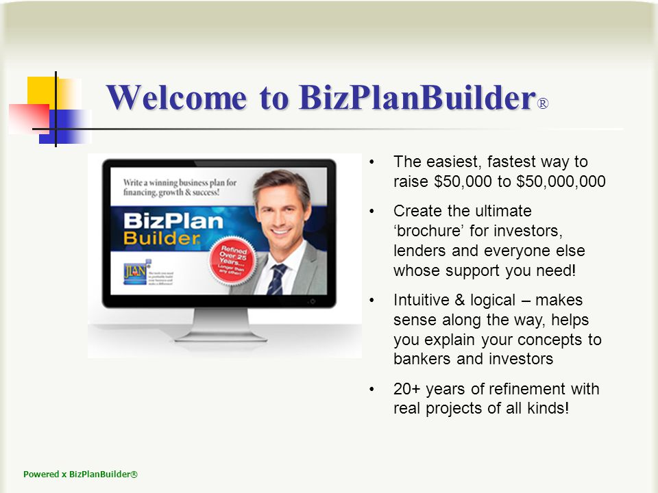 Powered x BizPlanBuilder® The easiest, fastest way to raise $50,000 to $50,000,000 Create the ultimate brochure for investors, lenders and everyone else whose support you need.