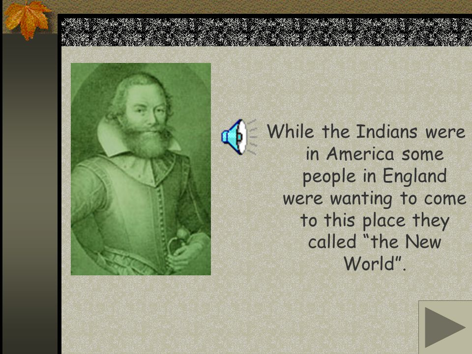 While the Indians were in America some people in England were wanting to come to this place they called the New World.
