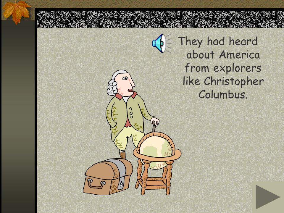 They had heard about America from explorers like Christopher Columbus.