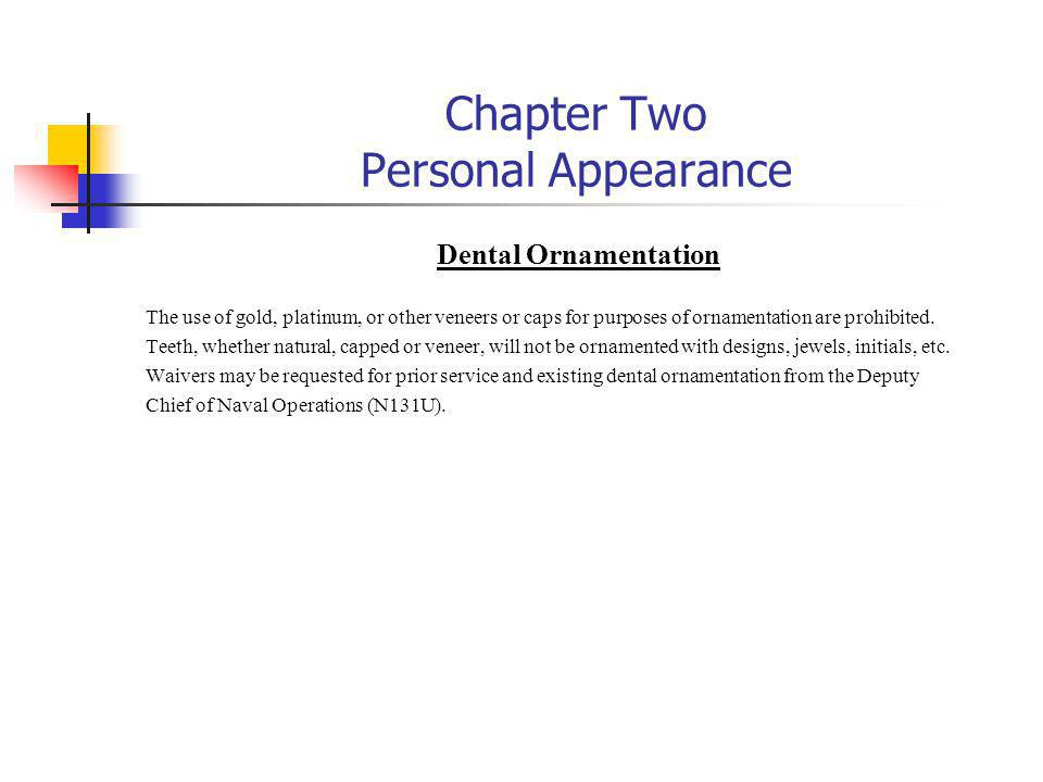 Chapter Two Personal Appearance Dental Ornamentation The use of gold, platinum, or other veneers or caps for purposes of ornamentation are prohibited.