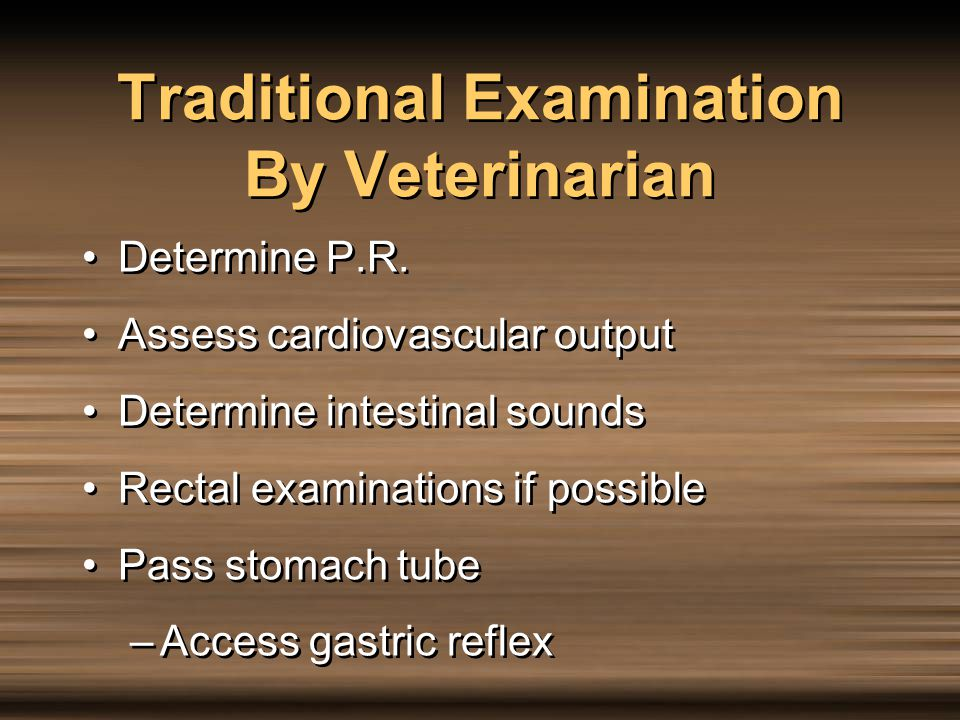 Traditional Examination By Veterinarian Determine P.R. Assess cardiovascular output Determine intestinal sounds Rectal examinations if possible Pass s