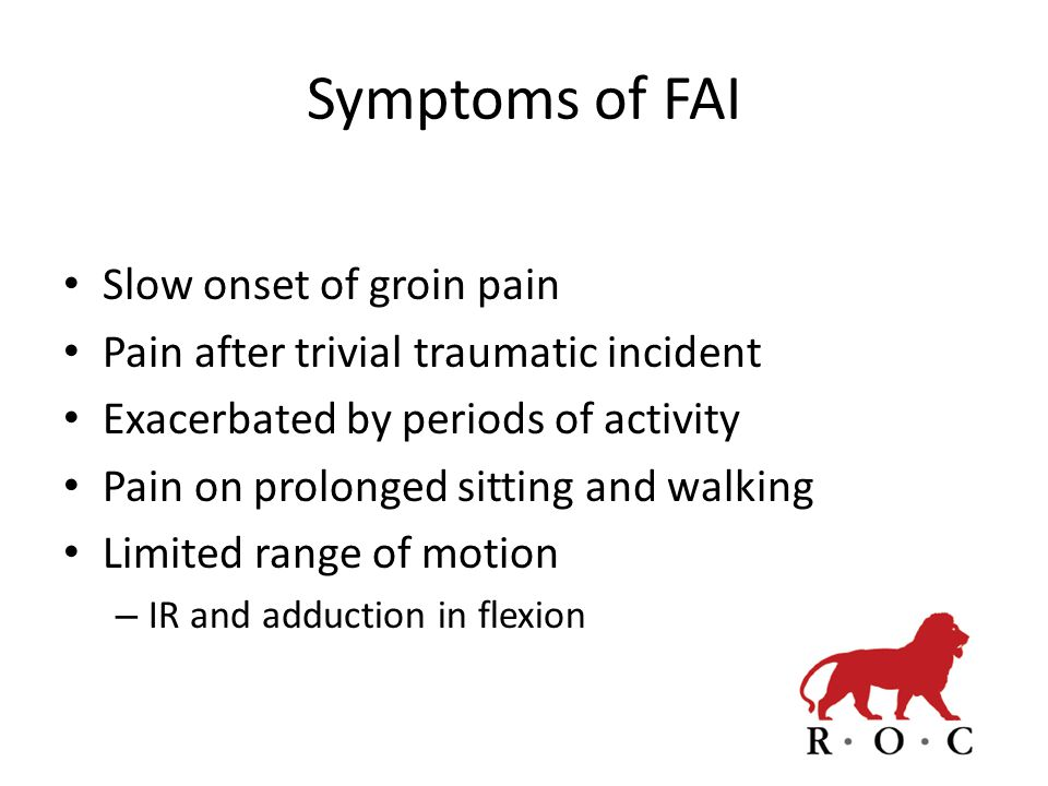 Symptoms of FAI Slow onset of groin pain Pain after trivial traumatic incident Exacerbated by periods of activity Pain on prolonged sitting and walkin