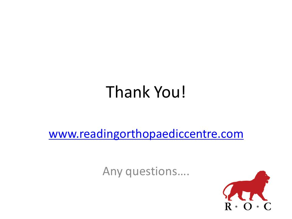 Thank You! www.readingorthopaediccentre.com Any questions….