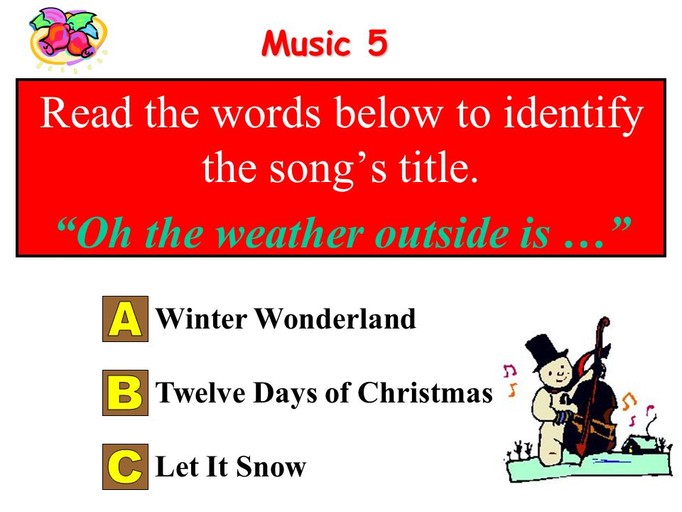 Music 4 Read the words below to identify the songs title. Dashing through the snow … Jingle Bells Let it Snow Deck the Hall