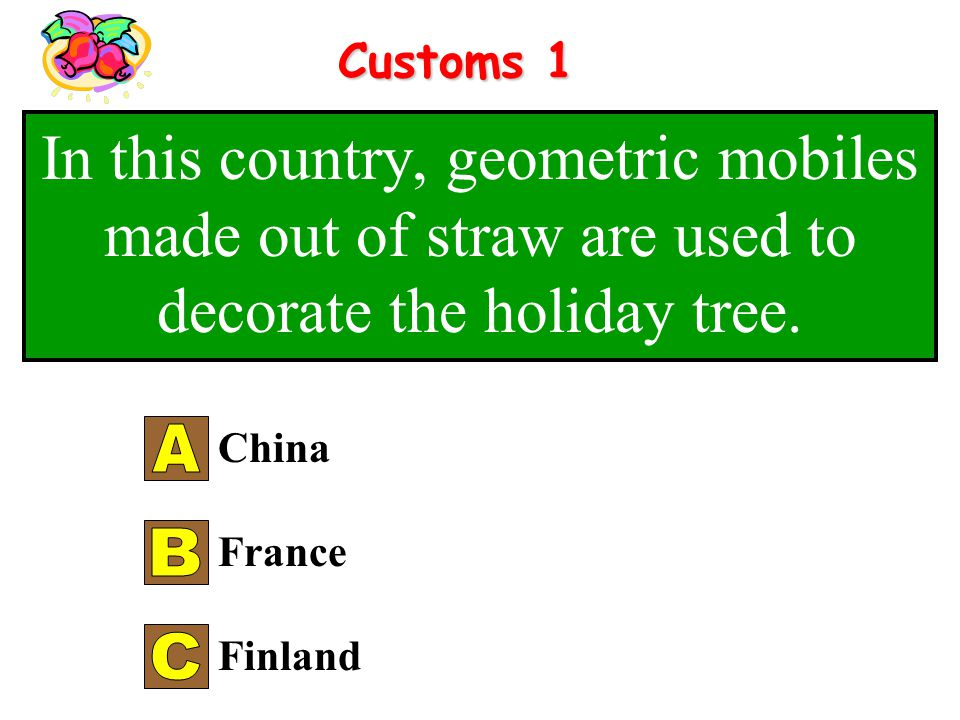 Customs 1 In this country, geometric mobiles made out of straw are used to decorate the holiday tree.