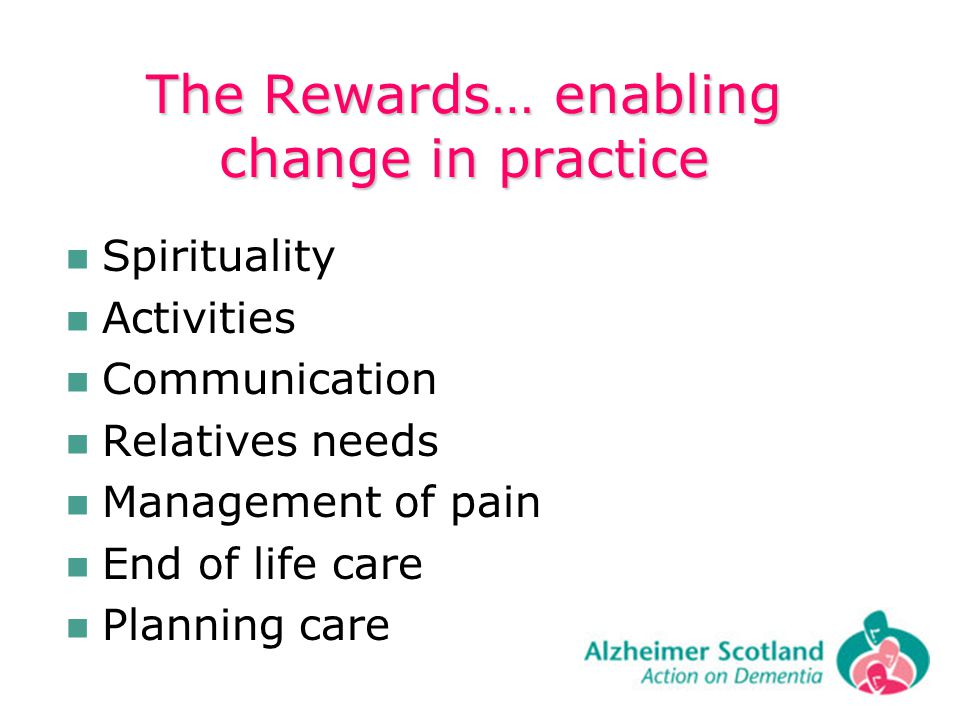 The Rewards… enabling change in practice Spirituality Activities Communication Relatives needs Management of pain End of life care Planning care