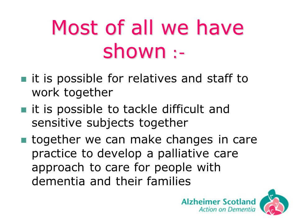 Most of all we have shown :- Most of all we have shown :- it is possible for relatives and staff to work together it is possible to tackle difficult and sensitive subjects together together we can make changes in care practice to develop a palliative care approach to care for people with dementia and their families
