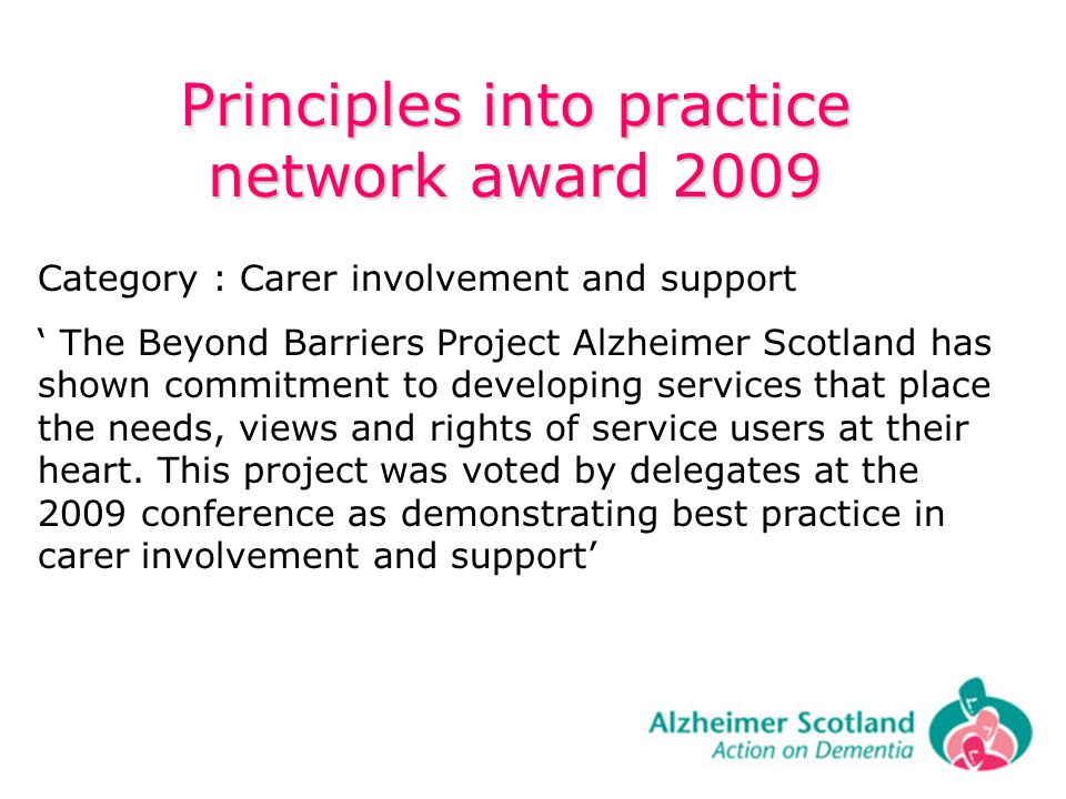 Principles into practice network award 2009 Category : Carer involvement and support The Beyond Barriers Project Alzheimer Scotland has shown commitment to developing services that place the needs, views and rights of service users at their heart.
