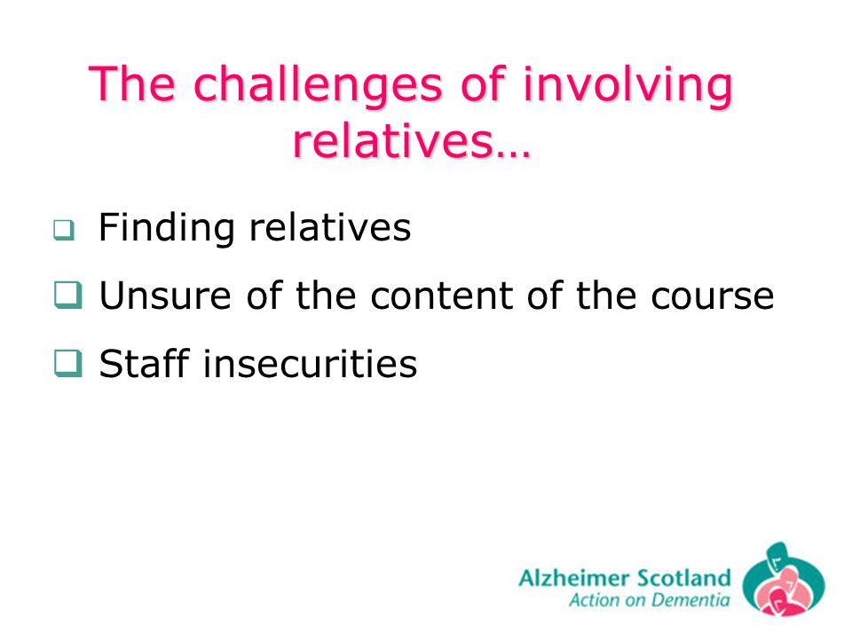 The challenges of involving relatives… Finding relatives Unsure of the content of the course Staff insecurities