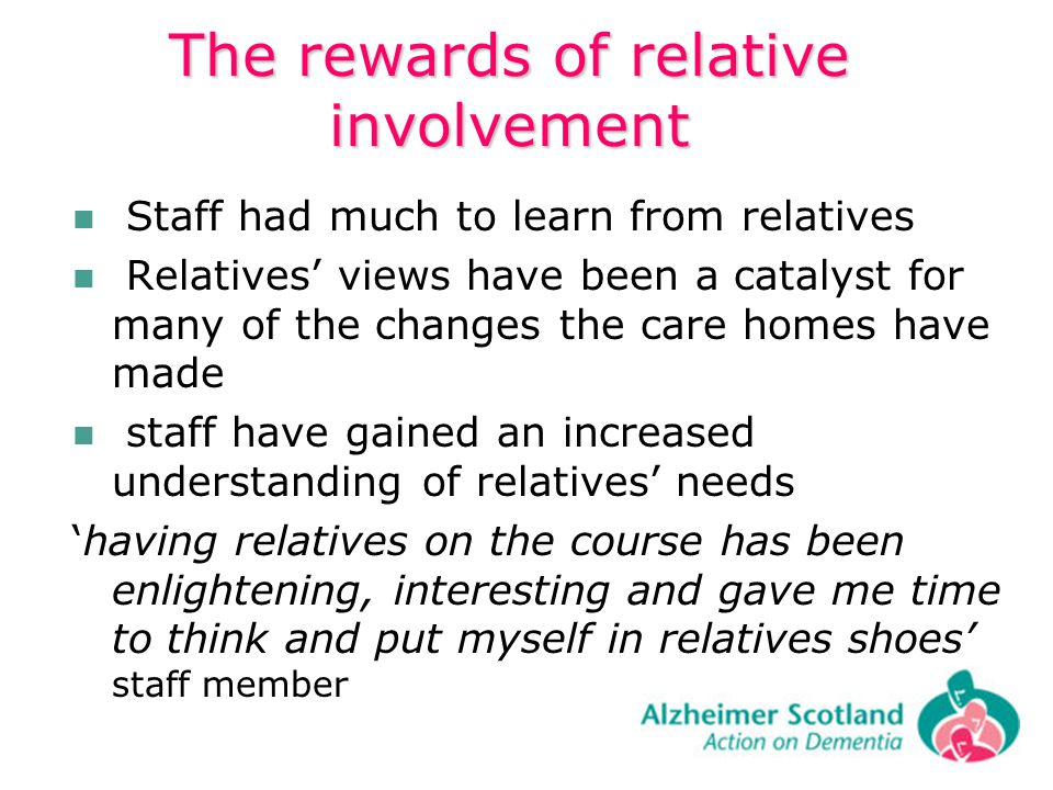The rewards of relative involvement Staff had much to learn from relatives Relatives views have been a catalyst for many of the changes the care homes have made staff have gained an increased understanding of relatives needs having relatives on the course has been enlightening, interesting and gave me time to think and put myself in relatives shoes staff member