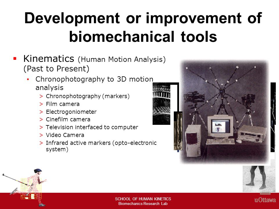 SCHOOL OF HUMAN KINETICS Biomechanics Research Lab MODERN TECHNIQUES Optoelectronic systems Systems that use Passive Markers Includes video-kinematic systems such as MA, VICON, and ELITE.