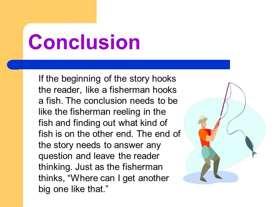 Conclusion If the beginning of the story hooks the reader, like a fisherman hooks a fish.
