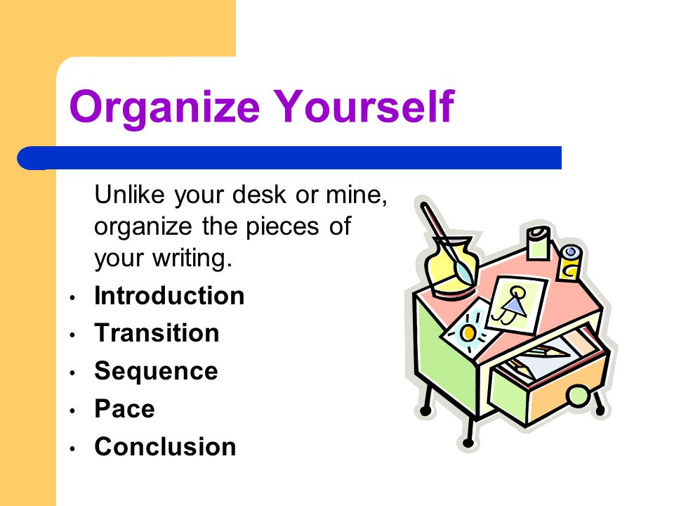 Organize Yourself Unlike your desk or mine, organize the pieces of your writing.