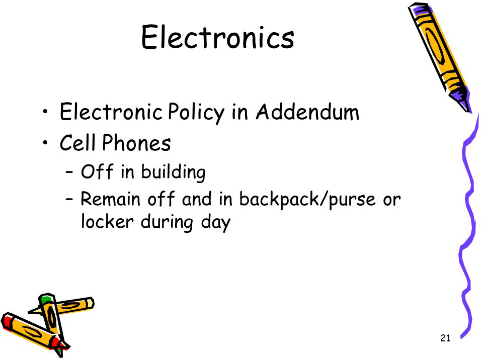 21 Electronics Electronic Policy in Addendum Cell Phones –Off in building –Remain off and in backpack/purse or locker during day