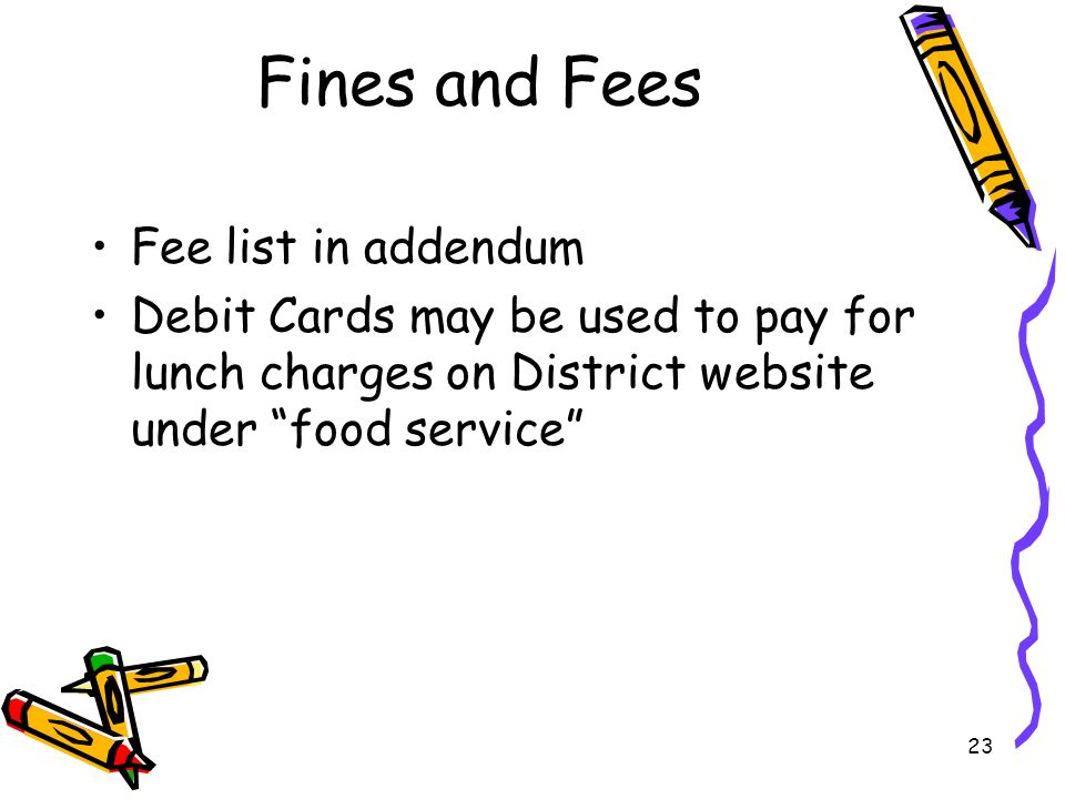 23 Fines and Fees Fee list in addendum Debit Cards may be used to pay for lunch charges on District website under food service