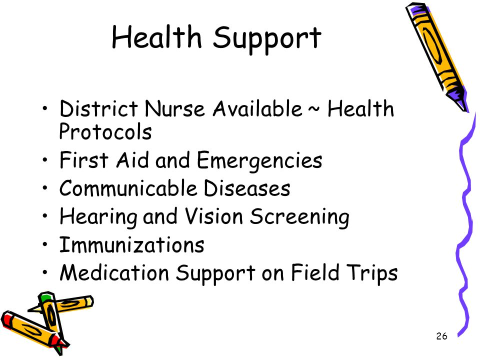 26 Health Support District Nurse Available ~ Health Protocols First Aid and Emergencies Communicable Diseases Hearing and Vision Screening Immunizations Medication Support on Field Trips