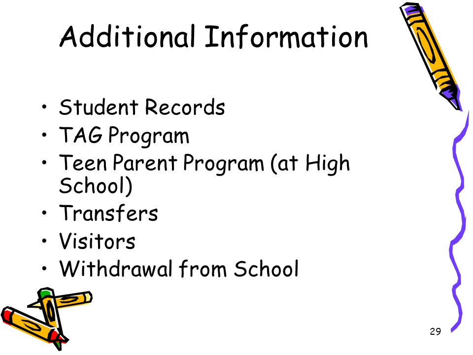29 Additional Information Student Records TAG Program Teen Parent Program (at High School) Transfers Visitors Withdrawal from School