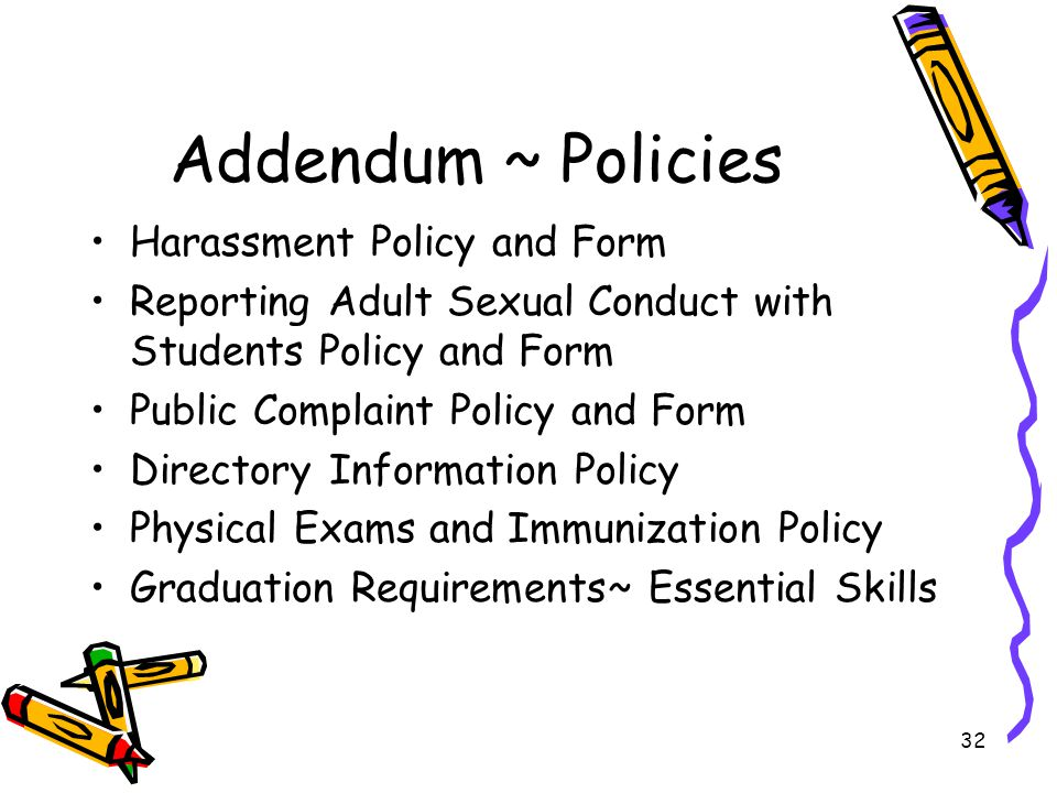 32 Addendum ~ Policies Harassment Policy and Form Reporting Adult Sexual Conduct with Students Policy and Form Public Complaint Policy and Form Directory Information Policy Physical Exams and Immunization Policy Graduation Requirements~ Essential Skills