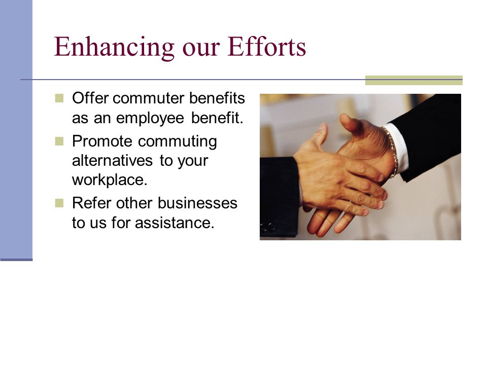 Enhancing our Efforts Offer commuter benefits as an employee benefit. Promote commuting alternatives to your workplace. Refer other businesses to us f