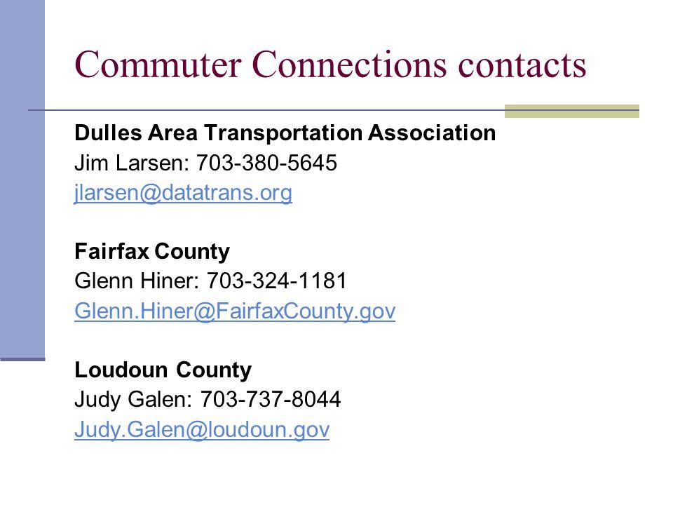 Commuter Connections contacts Dulles Area Transportation Association Jim Larsen: 703-380-5645 jlarsen@datatrans.org Fairfax County Glenn Hiner: 703-324-1181 Glenn.Hiner@FairfaxCounty.gov Loudoun County Judy Galen: 703-737-8044 Judy.Galen@loudoun.gov