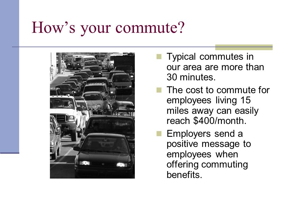 Hows your commute? Typical commutes in our area are more than 30 minutes. The cost to commute for employees living 15 miles away can easily reach $400