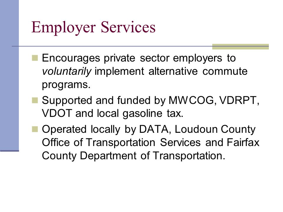 Employer Services Encourages private sector employers to voluntarily implement alternative commute programs. Supported and funded by MWCOG, VDRPT, VDO