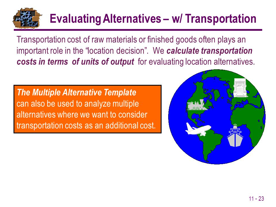 11 - 23 Transportation cost of raw materials or finished goods often plays an important role in the location decision. We calculate transportation cos
