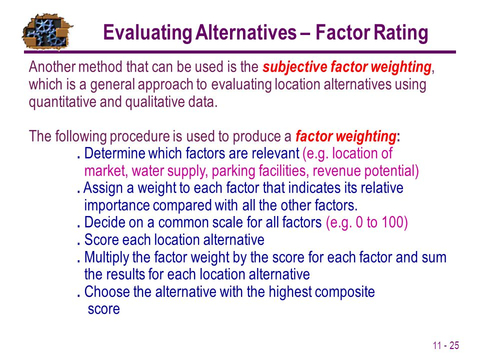11 - 25 Another method that can be used is the subjective factor weighting, which is a general approach to evaluating location alternatives using quan