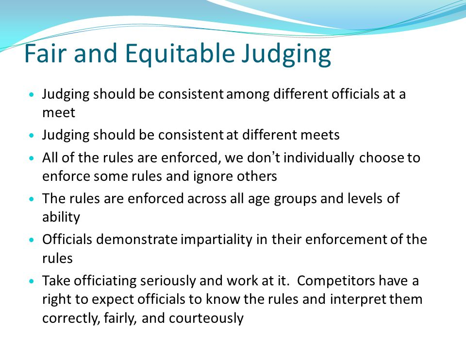 Fair and Equitable Judging Judging should be consistent among different officials at a meet Judging should be consistent at different meets All of the