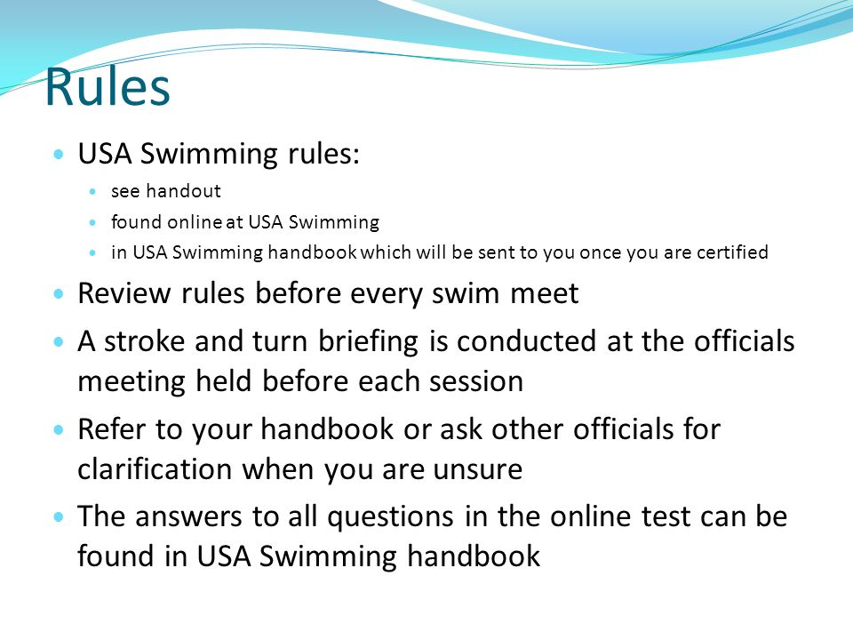 Rules USA Swimming rules: see handout found online at USA Swimming in USA Swimming handbook which will be sent to you once you are certified Review ru