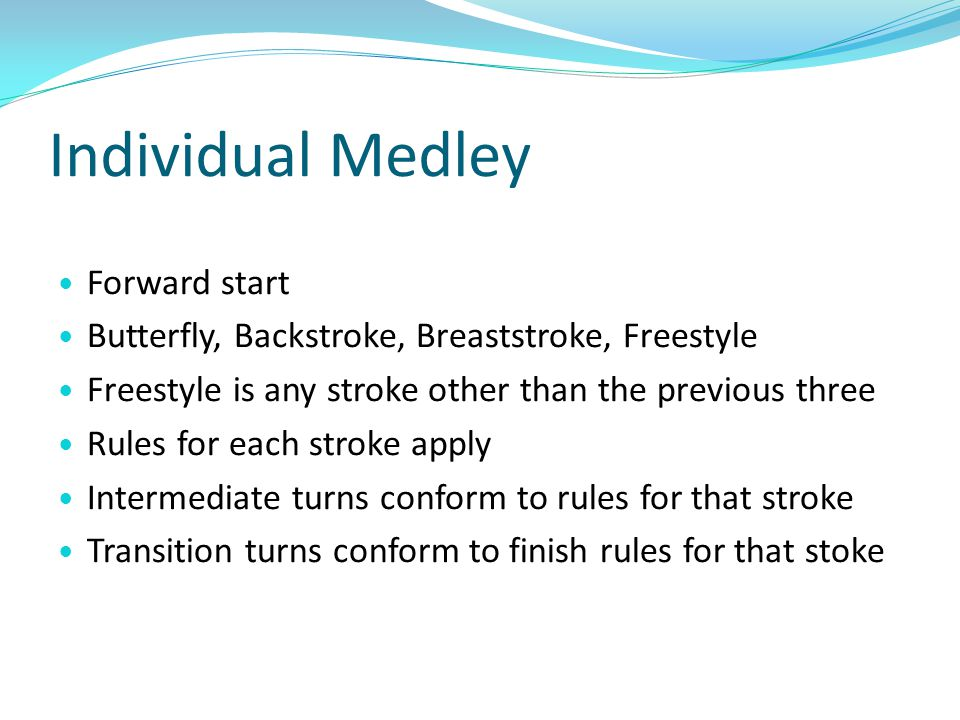 Individual Medley Forward start Butterfly, Backstroke, Breaststroke, Freestyle Freestyle is any stroke other than the previous three Rules for each st