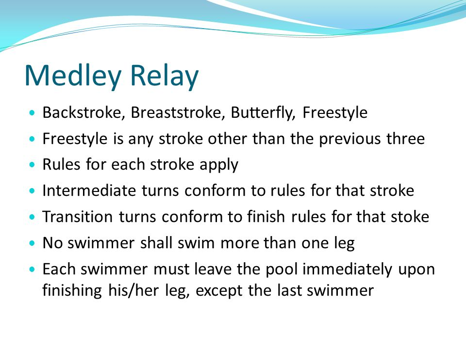 Medley Relay Backstroke, Breaststroke, Butterfly, Freestyle Freestyle is any stroke other than the previous three Rules for each stroke apply Intermed