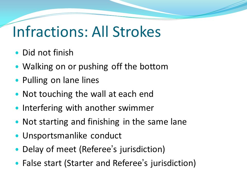 Infractions: All Strokes Did not finish Walking on or pushing off the bottom Pulling on lane lines Not touching the wall at each end Interfering with