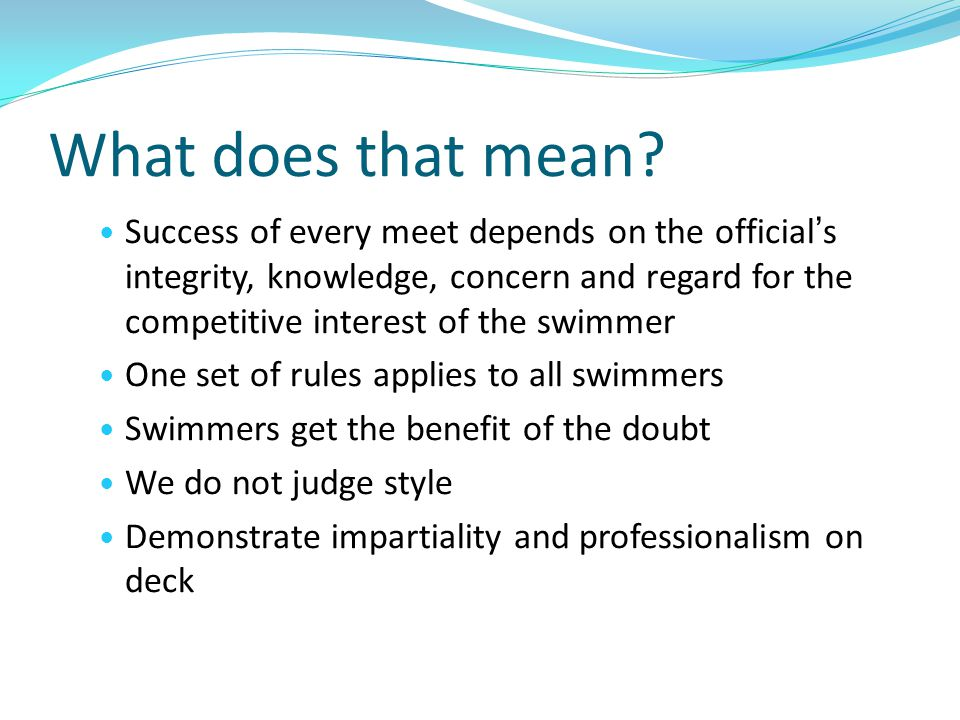 What does that mean? Success of every meet depends on the officials integrity, knowledge, concern and regard for the competitive interest of the swimm