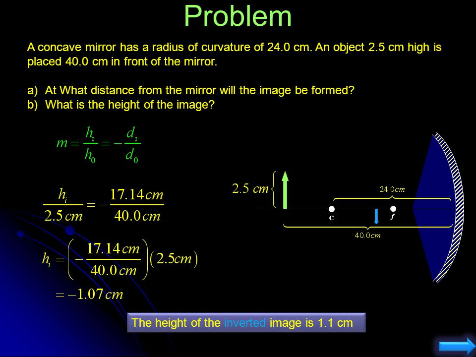 Problem A concave mirror has a radius of curvature of 24.0 cm. An object 2.5 cm high is placed 40.0 cm in front of the mirror. a)At What distance from