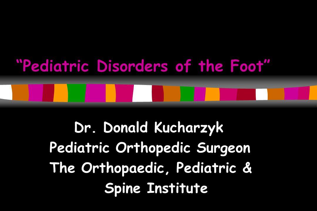 Pediatric Disorders of the Foot Dr. Donald Kucharzyk Pediatric Orthopedic Surgeon The Orthopaedic, Pediatric & Spine Institute