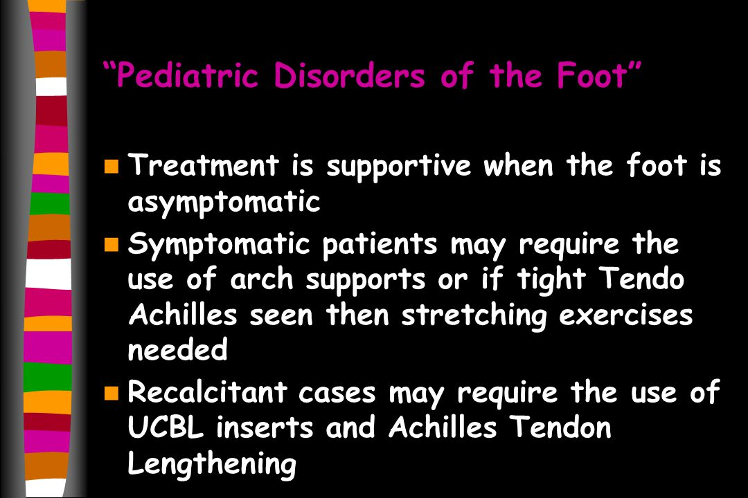 Pediatric Disorders of the Foot Treatment is supportive when the foot is asymptomatic Symptomatic patients may require the use of arch supports or if tight Tendo Achilles seen then stretching exercises needed Recalcitant cases may require the use of UCBL inserts and Achilles Tendon Lengthening