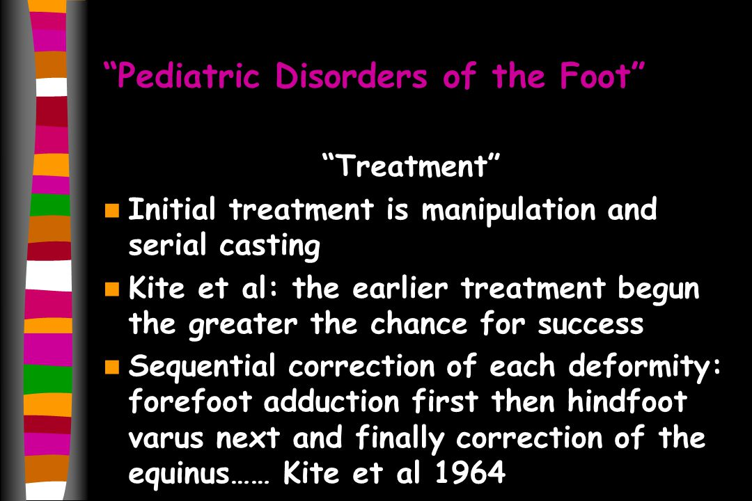 Pediatric Disorders of the Foot Treatment Initial treatment is manipulation and serial casting Kite et al: the earlier treatment begun the greater the
