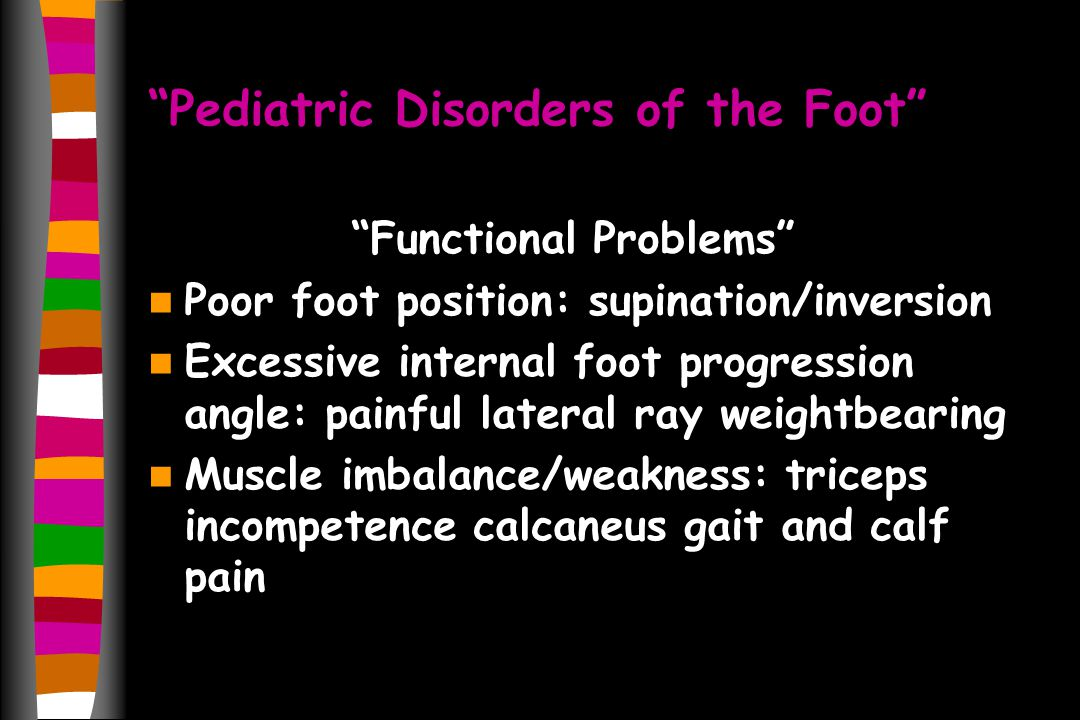 Pediatric Disorders of the Foot Functional Problems Poor foot position: supination/inversion Excessive internal foot progression angle: painful lateral ray weightbearing Muscle imbalance/weakness: triceps incompetence calcaneus gait and calf pain
