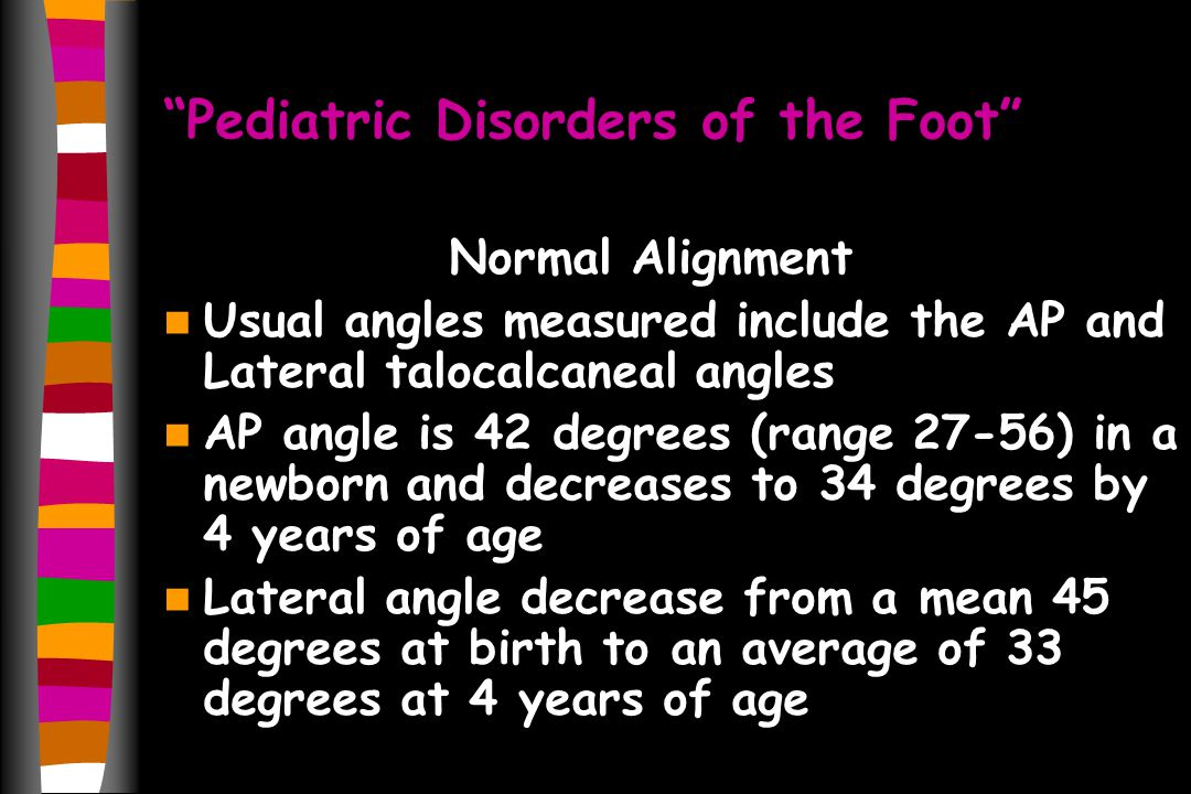 Pediatric Disorders of the Foot Normal Alignment Usual angles measured include the AP and Lateral talocalcaneal angles AP angle is 42 degrees (range 27-56) in a newborn and decreases to 34 degrees by 4 years of age Lateral angle decrease from a mean 45 degrees at birth to an average of 33 degrees at 4 years of age