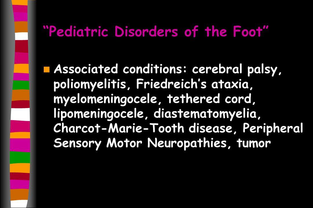 Pediatric Disorders of the Foot Associated conditions: cerebral palsy, poliomyelitis, Friedreichs ataxia, myelomeningocele, tethered cord, lipomeningocele, diastematomyelia, Charcot-Marie-Tooth disease, Peripheral Sensory Motor Neuropathies, tumor