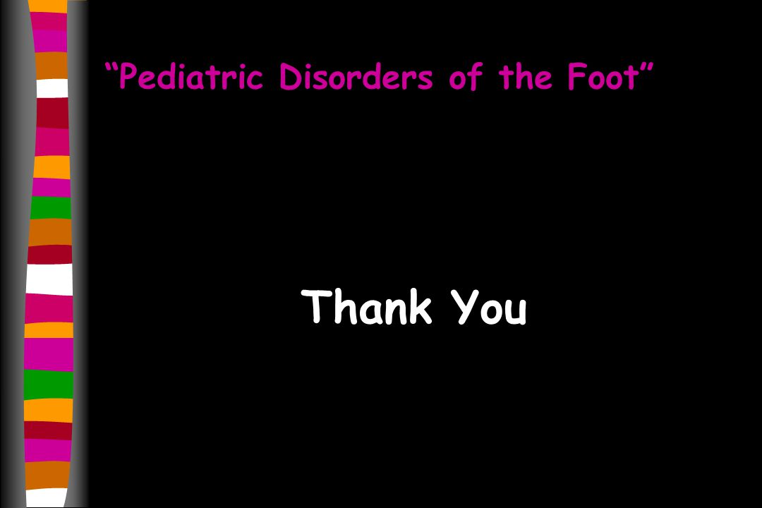 Pediatric Disorders of the Foot Thank You