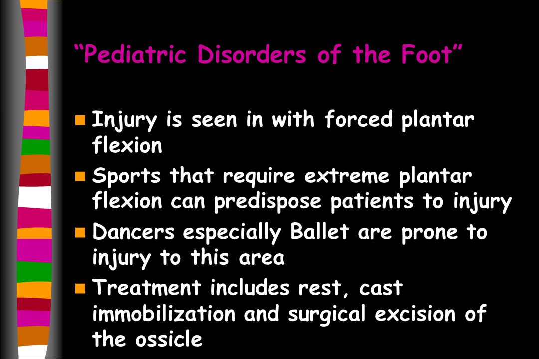 Pediatric Disorders of the Foot Injury is seen in with forced plantar flexion Sports that require extreme plantar flexion can predispose patients to injury Dancers especially Ballet are prone to injury to this area Treatment includes rest, cast immobilization and surgical excision of the ossicle