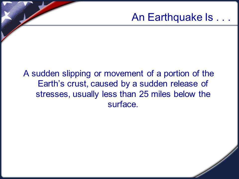 An Earthquake Is... A sudden slipping or movement of a portion of the Earths crust, caused by a sudden release of stresses, usually less than 25 miles