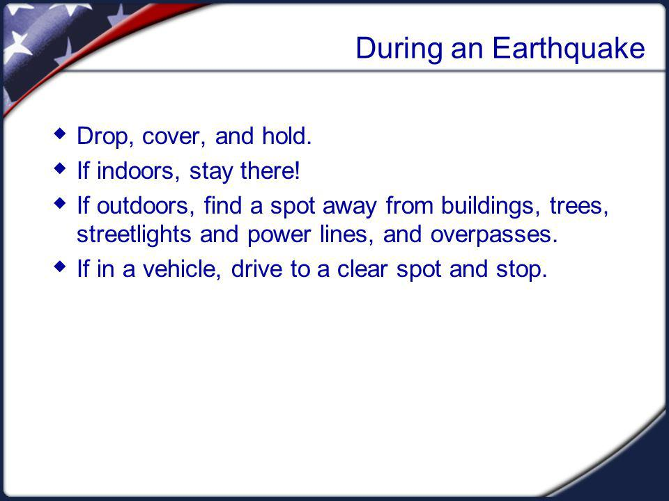 During an Earthquake Drop, cover, and hold. If indoors, stay there.