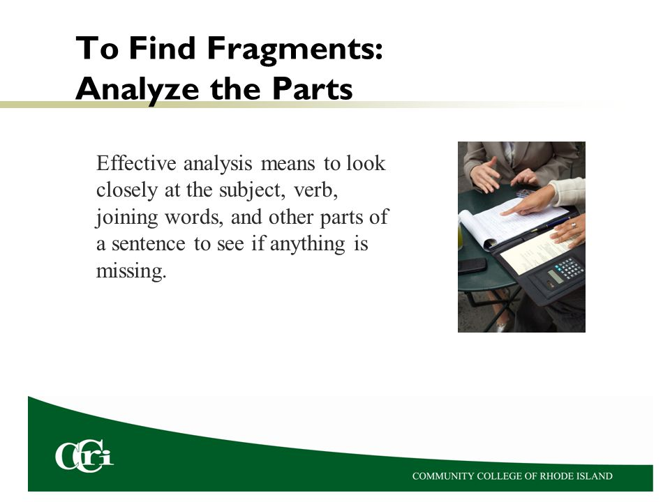 To Find Fragments: Analyze the Parts Effective analysis means to look closely at the subject, verb, joining words, and other parts of a sentence to se
