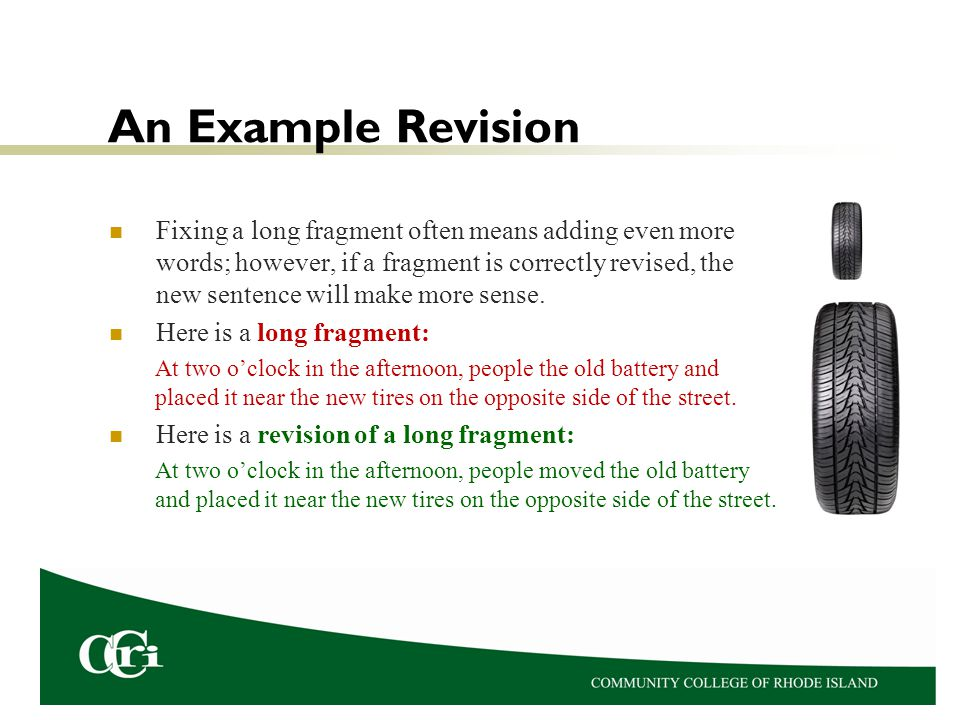 An Example Revision Fixing a long fragment often means adding even more words; however, if a fragment is correctly revised, the new sentence will make