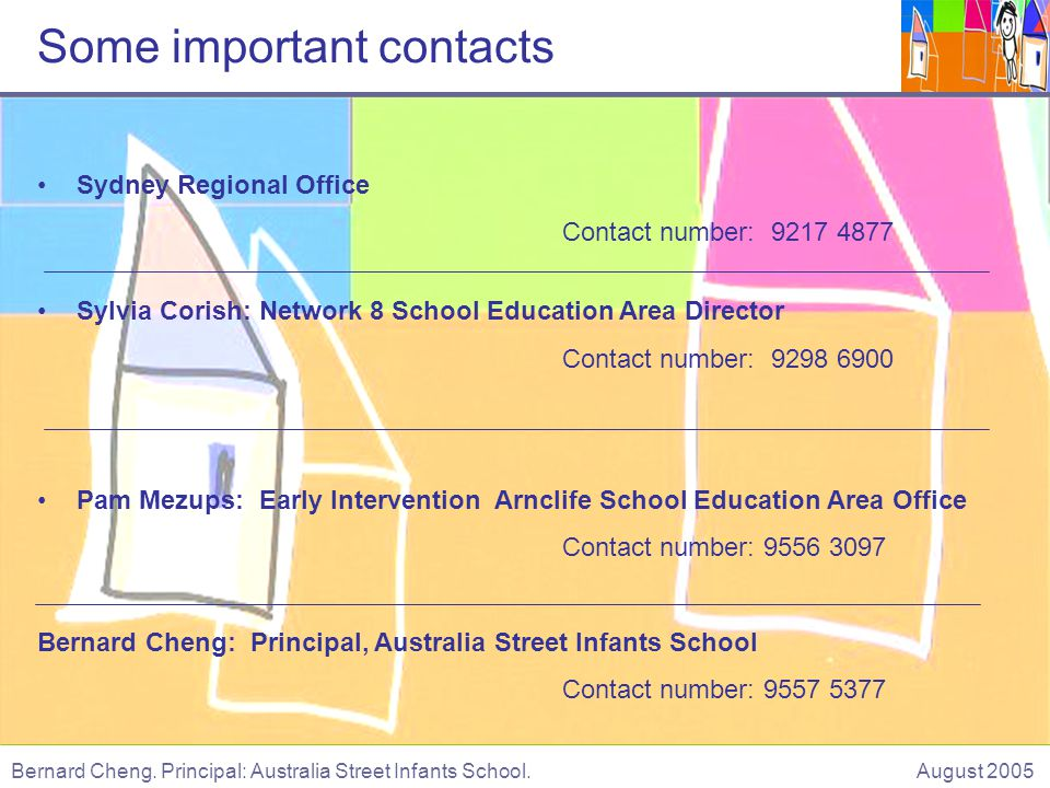 Sydney Regional Office Contact number: 9217 4877 Sylvia Corish: Network 8 School Education Area Director Contact number: 9298 6900 Pam Mezups: Early Intervention Arnclife School Education Area Office Contact number: 9556 3097 Bernard Cheng: Principal, Australia Street Infants School Contact number: 9557 5377 Bernard Cheng.